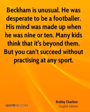 Bobby Charlton - Beckham is unusual. He was desperate to be a footballer. His mind was made up when he was nine or ten. Many kids think that it's beyond them. But you can't succeed without practising at any sport.