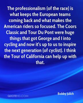 Bobby Julich - The professionalism (of the race) is what keeps the European teams coming back and what makes the American riders so focused. The Coors Classic and Tour Du Pont were huge things that got George and I into cycling and now it's up to us to inspire the next generation (of cyclist). I think the Tour of California can help up with that.