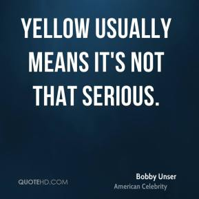 Bobby Unser - Yellow usually means it's not that serious.