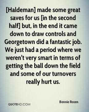 [Haldeman] made some great saves for us [in the second half] but, in the end it came down to draw controls and Georgetown did a fantastic job. We just had a period where we weren't very smart in terms of getting the ball down the field and some of our turnovers really hurt us.