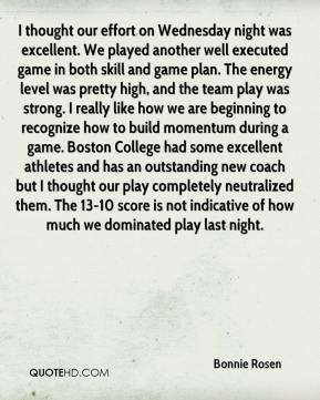 Bonnie Rosen - I thought our effort on Wednesday night was excellent. We played another well executed game in both skill and game plan. The energy level was pretty high, and the team play was strong. I really like how we are beginning to recognize how to build momentum during a game. Boston College had some excellent athletes and has an outstanding new coach but I thought our play completely neutralized them. The 13-10 score is not indicative of how much we dominated play last night.