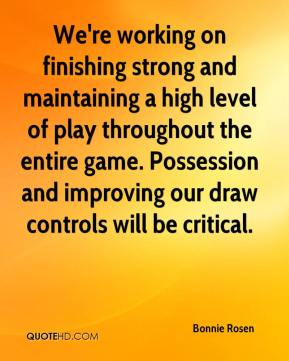 We're working on finishing strong and maintaining a high level of play throughout the entire game. Possession and improving our draw controls will be critical.