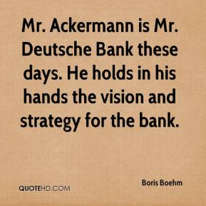 Boris Boehm - Mr. Ackermann is Mr. Deutsche Bank these days. He holds in his hands the vision and strategy for the bank.