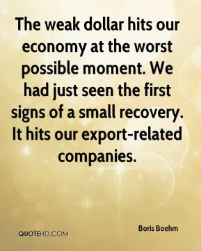 Boris Boehm - The weak dollar hits our economy at the worst possible moment. We had just seen the first signs of a small recovery. It hits our export-related companies.