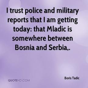 Boris Tadic - I trust police and military reports that I am getting today: that Mladic is somewhere between Bosnia and Serbia.