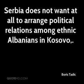 Boris Tadic - Serbia does not want at all to arrange political relations among ethnic Albanians in Kosovo.