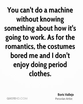 You can't do a machine without knowing something about how it's going to work. As for the romantics, the costumes bored me and I don't enjoy doing period clothes.