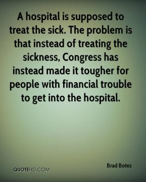 Brad Botes - A hospital is supposed to treat the sick. The problem is that instead of treating the sickness, Congress has instead made it tougher for people with financial trouble to get into the hospital.