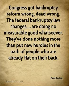 Brad Botes - Congress got bankruptcy reform wrong, dead wrong. The federal bankruptcy law changes ... are doing no measurable good whatsoever. They've done nothing more than put new hurdles in the path of people who are already flat on their back.