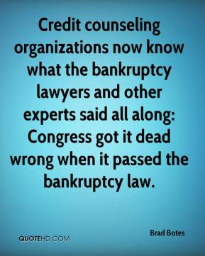Brad Botes - Credit counseling organizations now know what the bankruptcy lawyers and other experts said all along: Congress got it dead wrong when it passed the bankruptcy law.