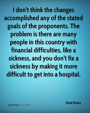 Brad Botes - I don't think the changes accomplished any of the stated goals of the proponents. The problem is there are many people in this country with financial difficulties, like a sickness, and you don't fix a sickness by making it more difficult to get into a hospital.