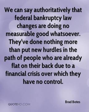 Brad Botes - We can say authoritatively that federal bankruptcy law changes are doing no measurable good whatsoever. They've done nothing more than put new hurdles in the path of people who are already flat on their back due to a financial crisis over which they have no control.