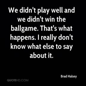 Brad Halsey - We didn't play well and we didn't win the ballgame. That's what happens. I really don't know what else to say about it.