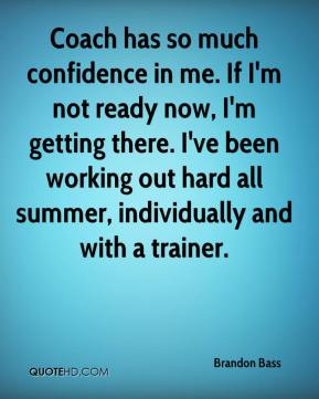 Brandon Bass - Coach has so much confidence in me. If I'm not ready now, I'm getting there. I've been working out hard all summer, individually and with a trainer.