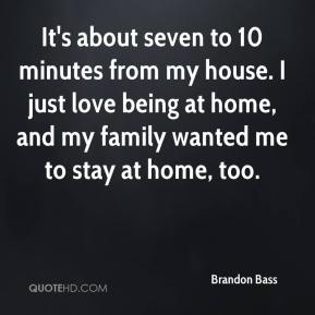 Brandon Bass - It's about seven to 10 minutes from my house. I just love being at home, and my family wanted me to stay at home, too.