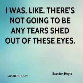 Brandon Hoyte - I was, like, there's not going to be any tears shed out of these eyes.