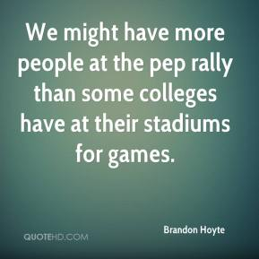 Brandon Hoyte - We might have more people at the pep rally than some colleges have at their stadiums for games.