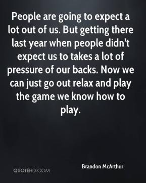 Brandon McArthur - People are going to expect a lot out of us. But getting there last year when people didn't expect us to takes a lot of pressure of our backs. Now we can just go out relax and play the game we know how to play.