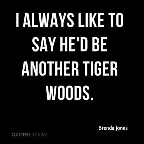 Brenda Jones - I always like to say he'd be another Tiger Woods.