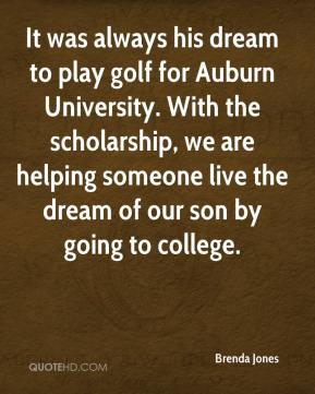 Brenda Jones - It was always his dream to play golf for Auburn University. With the scholarship, we are helping someone live the dream of our son by going to college.