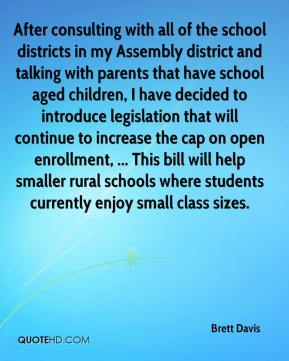Brett Davis - After consulting with all of the school districts in my Assembly district and talking with parents that have school aged children, I have decided to introduce legislation that will continue to increase the cap on open enrollment, ... This bill will help smaller rural schools where students currently enjoy small class sizes.