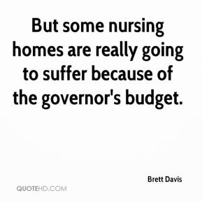 Brett Davis - But some nursing homes are really going to suffer because of the governor's budget.