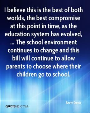 Brett Davis - I believe this is the best of both worlds, the best compromise at this point in time, as the education system has evolved, ... The school environment continues to change and this bill will continue to allow parents to choose where their children go to school.