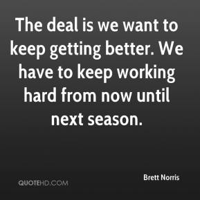 The deal is we want to keep getting better. We have to keep working hard from now until next season.