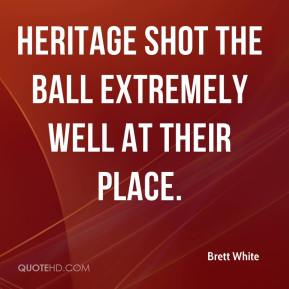 Brett White - Heritage shot the ball extremely well at their place.