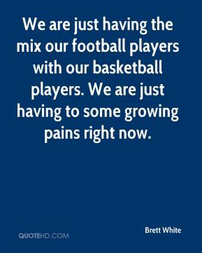 Brett White - We are just having the mix our football players with our basketball players. We are just having to some growing pains right now.
