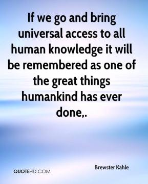 If we go and bring universal access to all human knowledge it will be remembered as one of the great things humankind has ever done.
