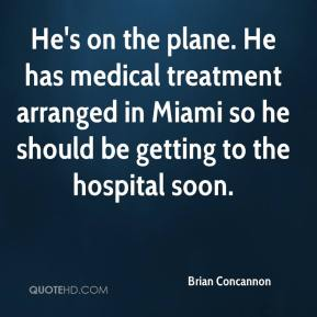 Brian Concannon - He's on the plane. He has medical treatment arranged in Miami so he should be getting to the hospital soon.