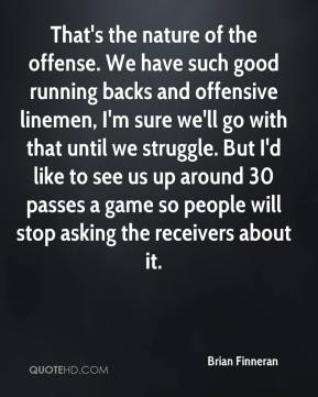 Brian Finneran - That's the nature of the offense. We have such good running backs and offensive linemen, I'm sure we'll go with that until we struggle. But I'd like to see us up around 30 passes a game so people will stop asking the receivers about it.