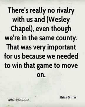 Brian Griffin - There's really no rivalry with us and (Wesley Chapel), even though we're in the same county. That was very important for us because we needed to win that game to move on.