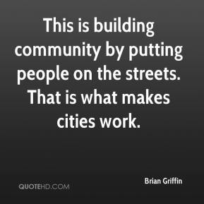 Brian Griffin - This is building community by putting people on the streets. That is what makes cities work.
