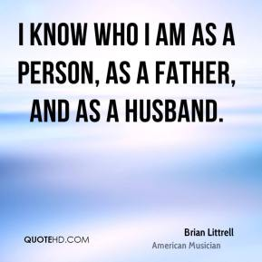 Brian Littrell - I know who I am as a person, as a father, and as a husband.