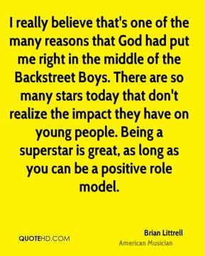 Brian Littrell - I really believe that's one of the many reasons that God had put me right in the middle of the Backstreet Boys. There are so many stars today that don't realize the impact they have on young people. Being a superstar is great, as long as you can be a positive role model.