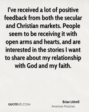 Brian Littrell - I've received a lot of positive feedback from both the secular and Christian markets. People seem to be receiving it with open arms and hearts, and are interested in the stories I want to share about my relationship with God and my faith.