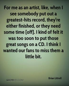 Brian Littrell - For me as an artist, like, when I see somebody put out a greatest-hits record, they're either finished, or they need some time [off]. I kind of felt it was too soon to put those great songs on a CD. I think I wanted our fans to miss them a little bit.