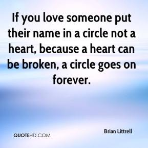 Brian Littrell - If you love someone put their name in a circle not a heart, because a heart can be broken, a circle goes on forever.