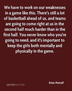 Brian Metcalf - We have to work on our weaknesses in a game like this. There's still a lot of basketball ahead of us, and teams are going to come right at us in the second half much harder than in the first half. You never know who you're going to need, and it's important to keep the girls both mentally and physically in the game.