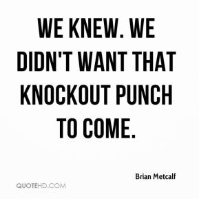 Brian Metcalf - We knew. We didn't want that knockout punch to come.