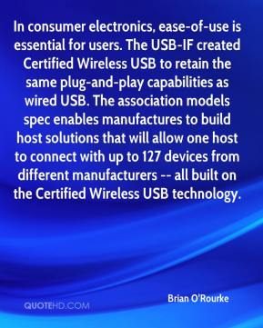 Brian O'Rourke - In consumer electronics, ease-of-use is essential for users. The USB-IF created Certified Wireless USB to retain the same plug-and-play capabilities as wired USB. The association models spec enables manufactures to build host solutions that will allow one host to connect with up to 127 devices from different manufacturers -- all built on the Certified Wireless USB technology.