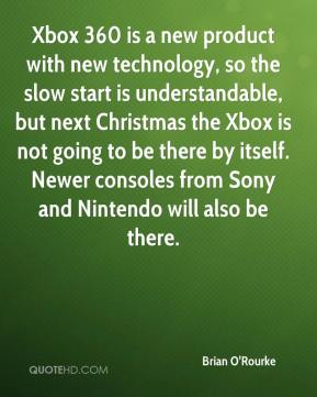 Brian O'Rourke - Xbox 360 is a new product with new technology, so the slow start is understandable, but next Christmas the Xbox is not going to be there by itself. Newer consoles from Sony and Nintendo will also be there.