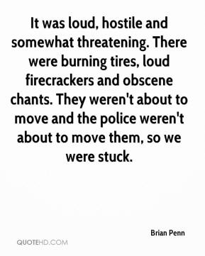 Brian Penn - It was loud, hostile and somewhat threatening. There were burning tires, loud firecrackers and obscene chants. They weren't about to move and the police weren't about to move them, so we were stuck.