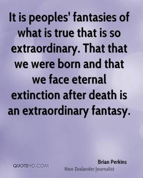 Brian Perkins - It is peoples' fantasies of what is true that is so extraordinary. That that we were born and that we face eternal extinction after death is an extraordinary fantasy.