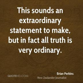 Brian Perkins - This sounds an extraordinary statement to make, but in fact all truth is very ordinary.