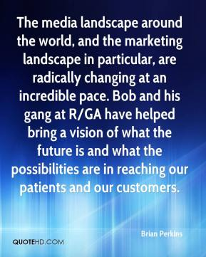 Brian Perkins - The media landscape around the world, and the marketing landscape in particular, are radically changing at an incredible pace. Bob and his gang at R/GA have helped bring a vision of what the future is and what the possibilities are in reaching our patients and our customers.
