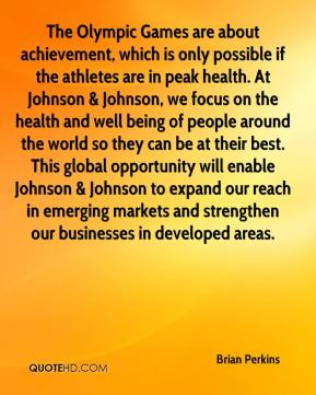 Brian Perkins - The Olympic Games are about achievement, which is only possible if the athletes are in peak health. At Johnson & Johnson, we focus on the health and well being of people around the world so they can be at their best. This global opportunity will enable Johnson & Johnson to expand our reach in emerging markets and strengthen our businesses in developed areas.