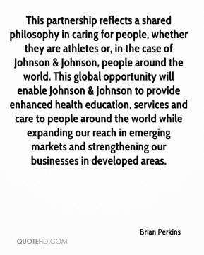 This partnership reflects a shared philosophy in caring for people, whether they are athletes or, in the case of Johnson & Johnson, people around the world. This global opportunity will enable Johnson & Johnson to provide enhanced health education, services and care to people around the world while expanding our reach in emerging markets and strengthening our businesses in developed areas.